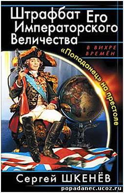 Сергей Шкенев - Штрафбат Его Императорского Величества. «Попаданец» на престоле